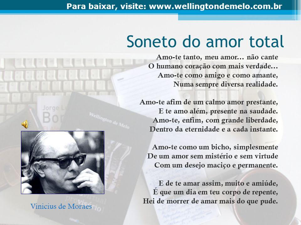 Para baixar, visite: www.wellingtondemelo.com.br Soneto do amor total Amo-te tanto, meu amor... não cante O humano coração com mais verdade... Amo-te
