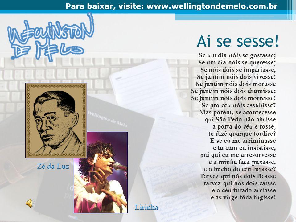 Para baixar, visite: www.wellingtondemelo.com.br Ai se sesse! Se um dia nóis se gostasse; Se um dia nóis se queresse; Se nóis dois se impariasse, Se j