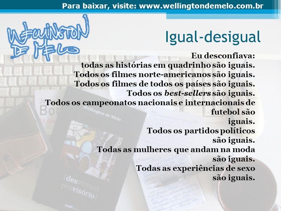 Para baixar, visite: www.wellingtondemelo.com.br Todos os sonetos, gazéis, virelais, sextinas e rondós são iguais e todos, todos os poemas em versos livres são enfadonhamente iguais.