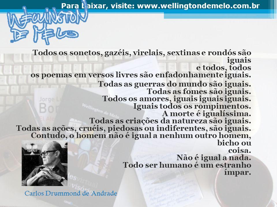 Para baixar, visite: www.wellingtondemelo.com.br Todos os sonetos, gazéis, virelais, sextinas e rondós são iguais e todos, todos os poemas em versos l