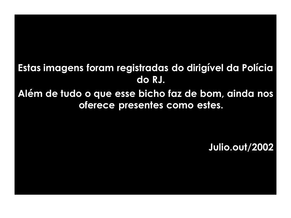 Estas imagens foram registradas do dirigível da Polícia do RJ.