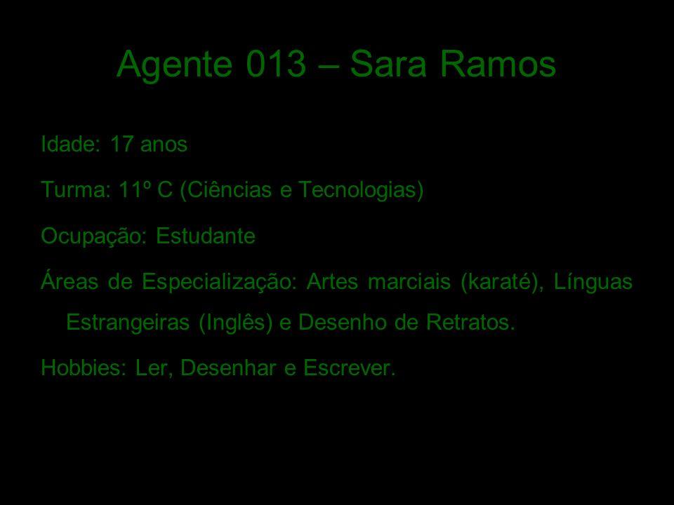 Agente 013 – Sara Ramos Idade: 17 anos Turma: 11º C (Ciências e Tecnologias) Ocupação: Estudante Áreas de Especialização: Artes marciais (karaté), Línguas Estrangeiras (Inglês) e Desenho de Retratos.