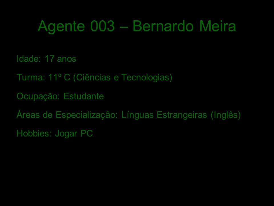 Agente 003 – Bernardo Meira Idade: 17 anos Turma: 11º C (Ciências e Tecnologias) Ocupação: Estudante Áreas de Especialização: Línguas Estrangeiras (Inglês) Hobbies: Jogar PC