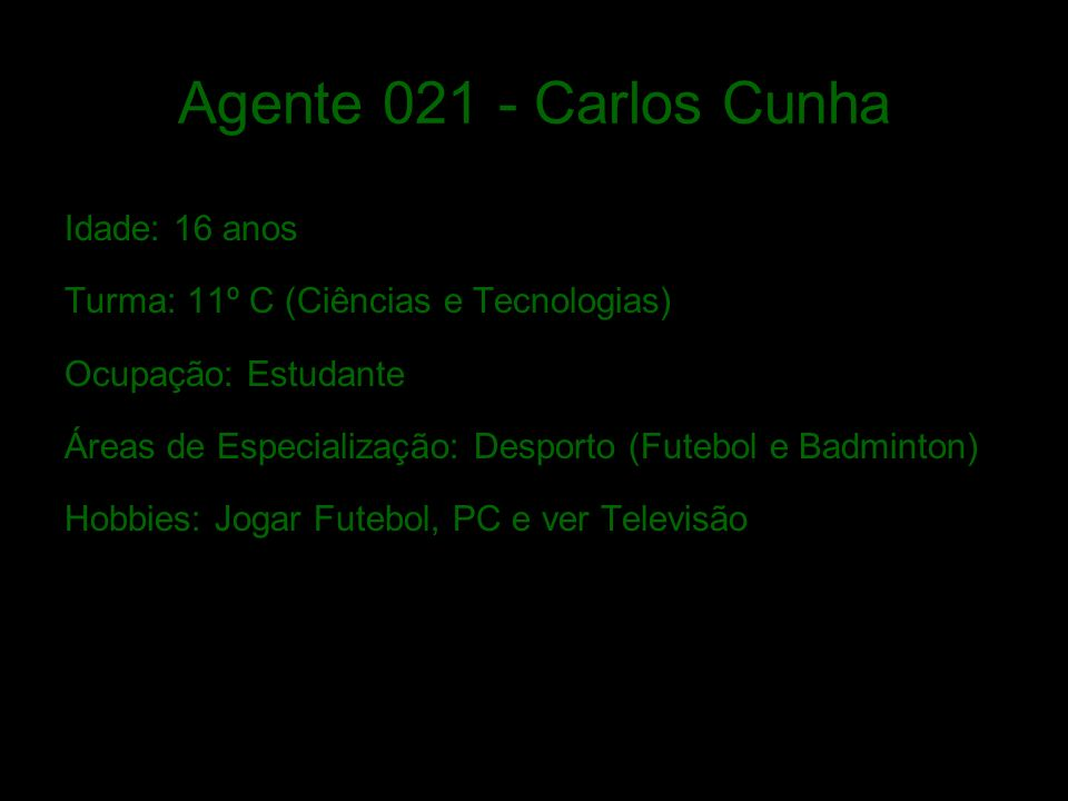Agente 021 - Carlos Cunha Idade: 16 anos Turma: 11º C (Ciências e Tecnologias) Ocupação: Estudante Áreas de Especialização: Desporto (Futebol e Badminton) Hobbies: Jogar Futebol, PC e ver Televisão
