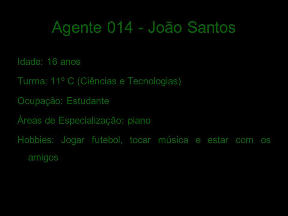 Agente 014 - João Santos Idade: 16 anos Turma: 11º C (Ciências e Tecnologias) Ocupação: Estudante Áreas de Especialização: piano Hobbies: Jogar futebol, tocar música e estar com os amigos