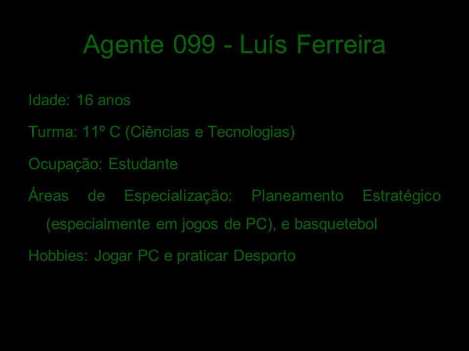 Agente 099 - Luís Ferreira Idade: 16 anos Turma: 11º C (Ciências e Tecnologias) Ocupação: Estudante Áreas de Especialização: Planeamento Estratégico (especialmente em jogos de PC), e basquetebol Hobbies: Jogar PC e praticar Desporto