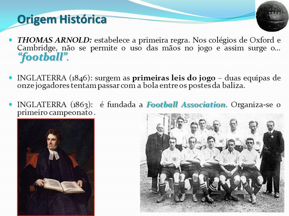 Origem Histórica football. THOMAS ARNOLD: estabelece a primeira regra. Nos colégios de Oxford e Cambridge, não se permite o uso das mãos no jogo e ass