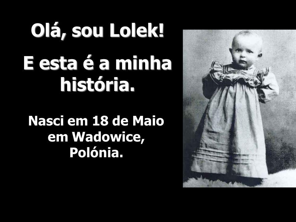 Olá, sou Lolek! E esta é a minha história. Nasci em 18 de Maio em Wadowice, Polónia.