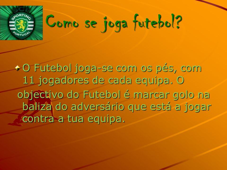 Como se joga futebol.O Futebol joga-se com os pés, com 11 jogadores de cada equipa.