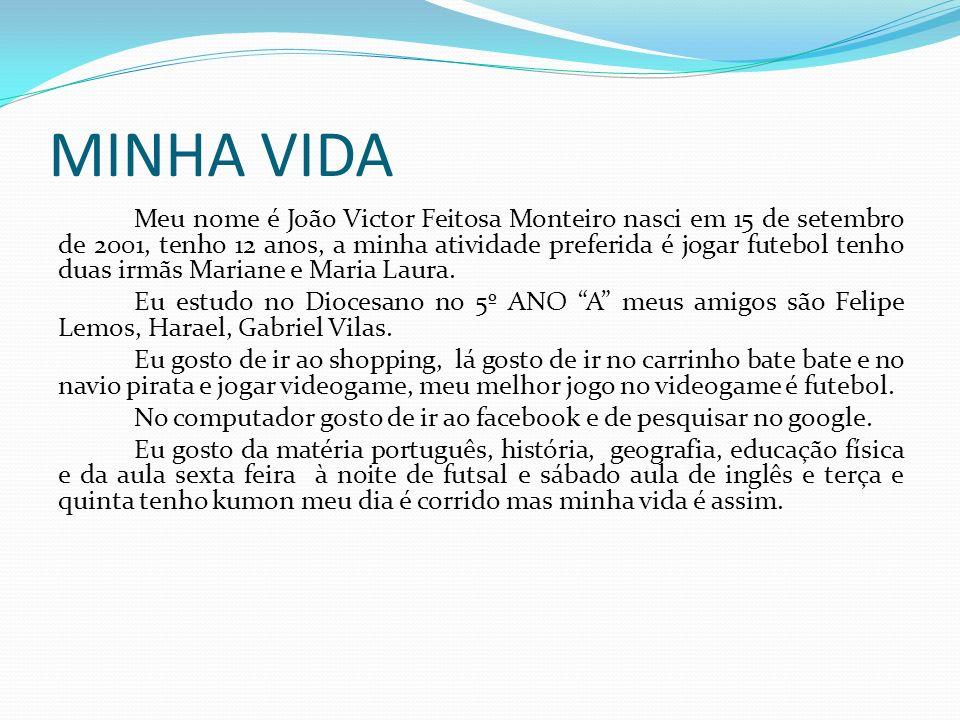MINHA VIDA Meu nome é João Victor Feitosa Monteiro nasci em 15 de setembro de 2001, tenho 12 anos, a minha atividade preferida é jogar futebol tenho d