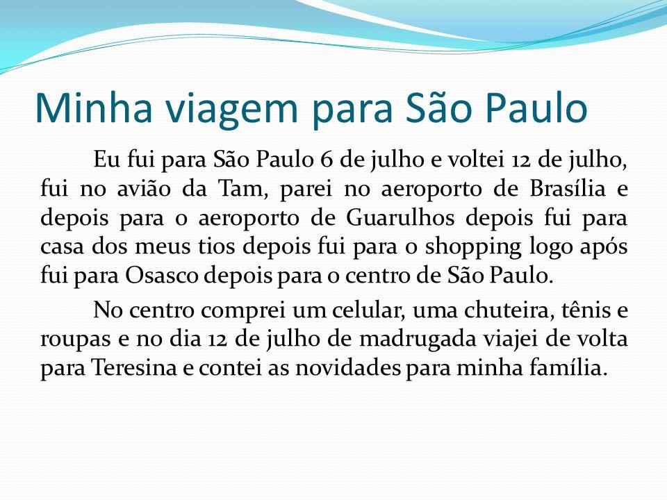 Minha viagem para São Paulo Eu fui para São Paulo 6 de julho e voltei 12 de julho, fui no avião da Tam, parei no aeroporto de Brasília e depois para o