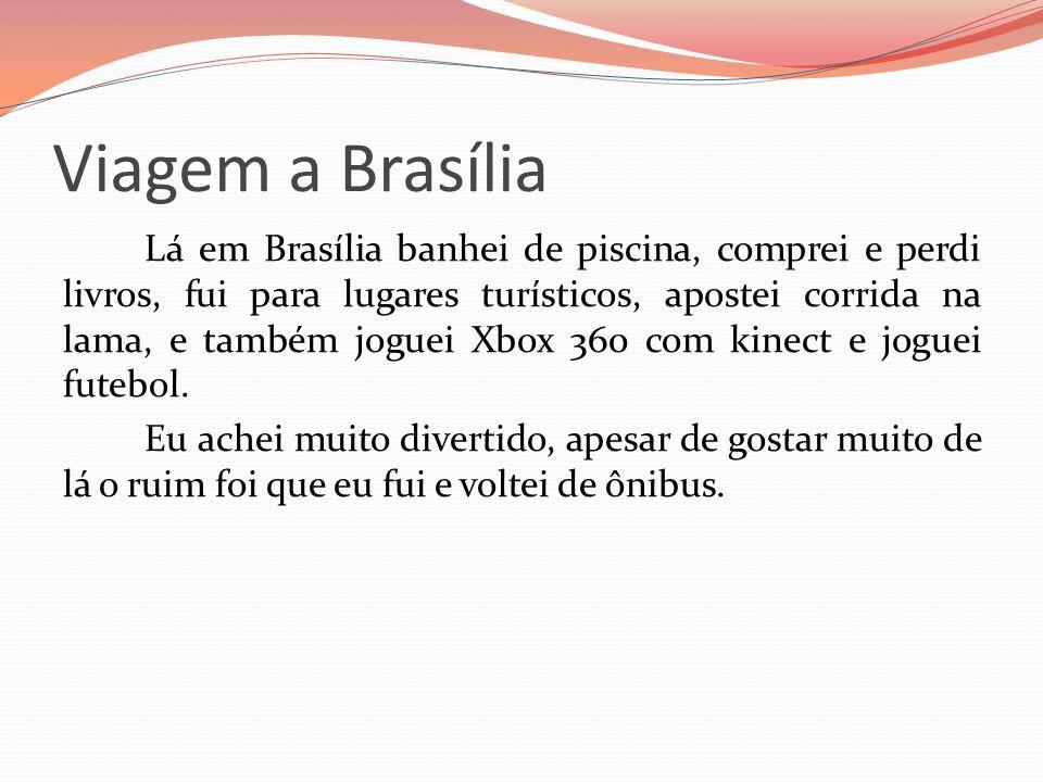 Viagem a Brasília Lá em Brasília banhei de piscina, comprei e perdi livros, fui para lugares turísticos, apostei corrida na lama, e também joguei Xbox 360 com kinect e joguei futebol.