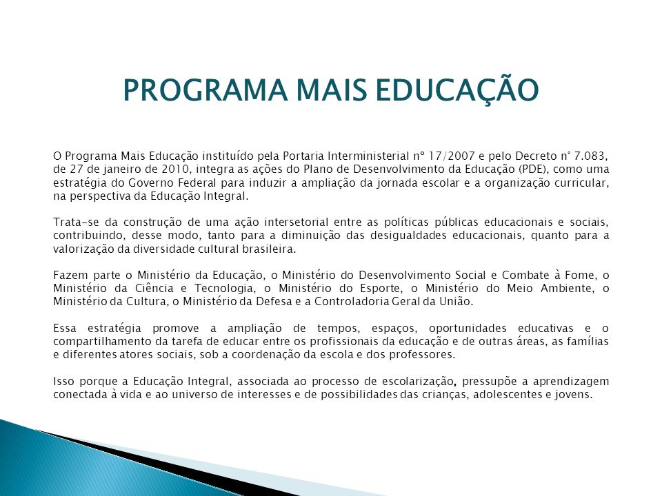 PROGRAMA MAIS EDUCAÇÃO O Programa Mais Educação instituído pela Portaria Interministerial nº 17/2007 e pelo Decreto n° 7.083, de 27 de janeiro de 2010