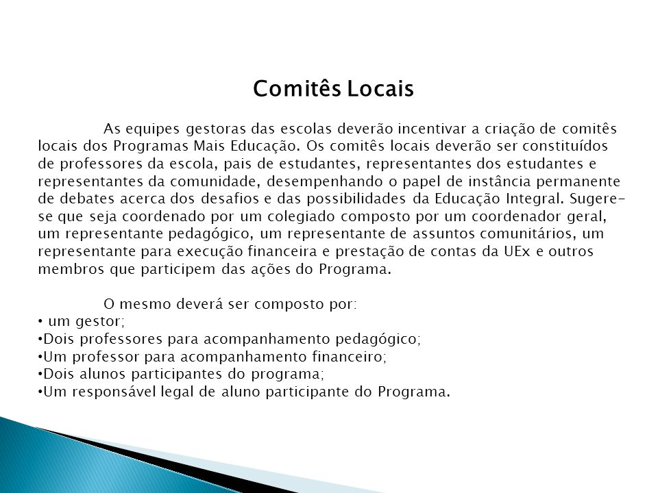 Comitês Locais As equipes gestoras das escolas deverão incentivar a criação de comitês locais dos Programas Mais Educação. Os comitês locais deverão s