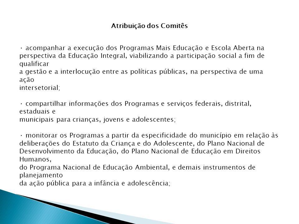 Atribuição dos Comitês · acompanhar a execução dos Programas Mais Educação e Escola Aberta na perspectiva da Educação Integral, viabilizando a partici