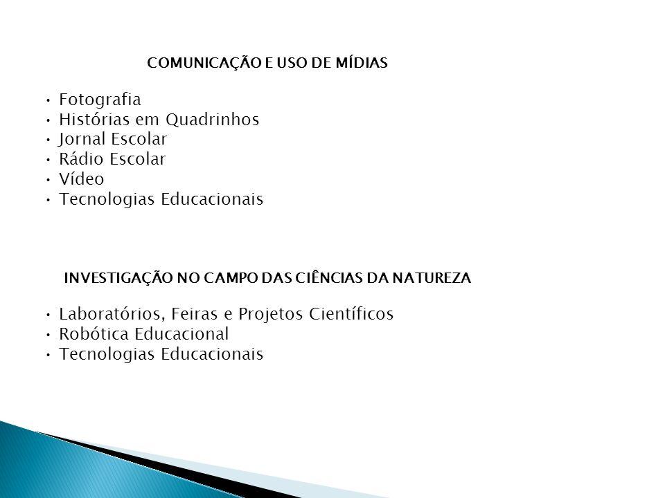 COMUNICAÇÃO E USO DE MÍDIAS Fotografia Histórias em Quadrinhos Jornal Escolar Rádio Escolar Vídeo Tecnologias Educacionais INVESTIGAÇÃO NO CAMPO DAS CIÊNCIAS DA NATUREZA Laboratórios, Feiras e Projetos Científicos Robótica Educacional Tecnologias Educacionais