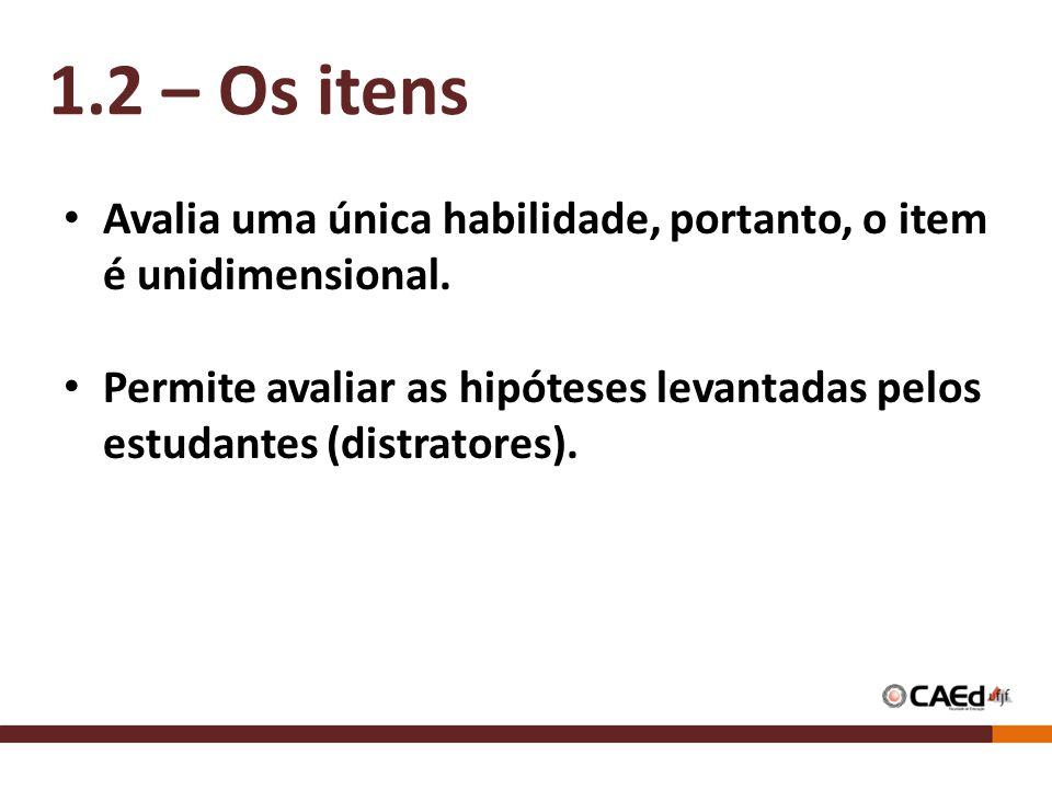Avalia uma única habilidade, portanto, o item é unidimensional. Permite avaliar as hipóteses levantadas pelos estudantes (distratores). 1.2 – Os itens