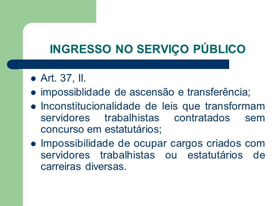INGRESSO NO SERVIÇO PÚBLICO Art. 37, II. impossiblidade de ascensão e transferência; Inconstitucionalidade de leis que transformam servidores trabalhi