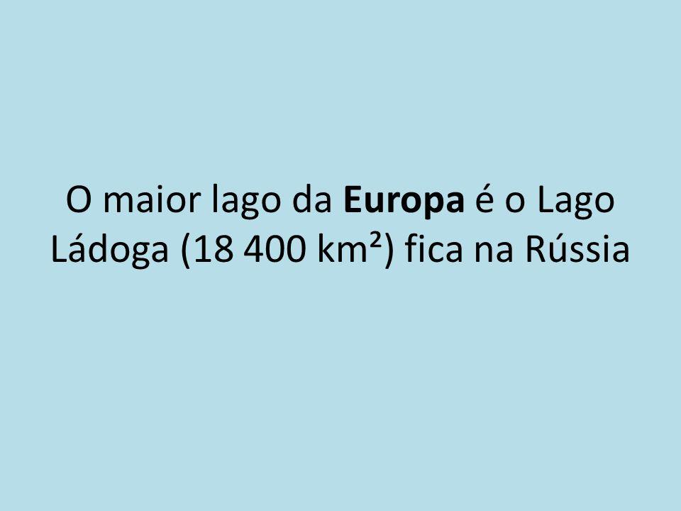 O maior lago da Europa é o Lago Ládoga (18 400 km²) fica na Rússia