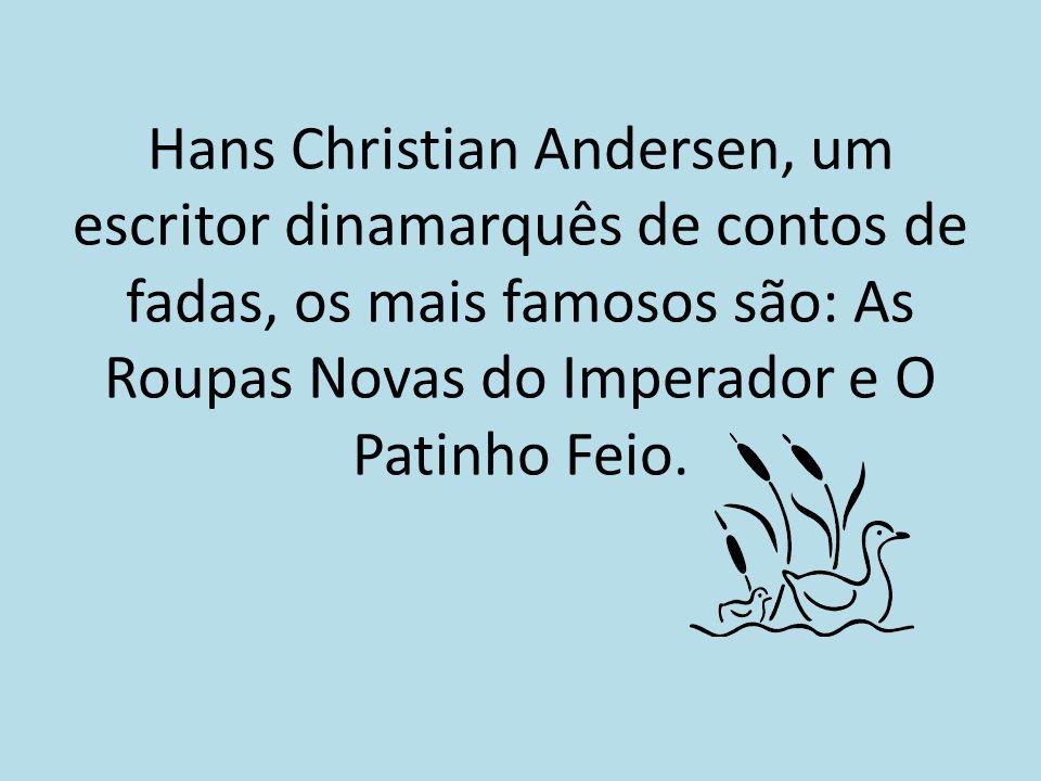 Hans Christian Andersen, um escritor dinamarquês de contos de fadas, os mais famosos são: As Roupas Novas do Imperador e O Patinho Feio.