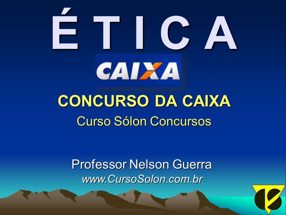 É T I C A CONCURSO DA CAIXA Curso Sólon Concursos Professor Nelson Guerra www.CursoSolon.com.br