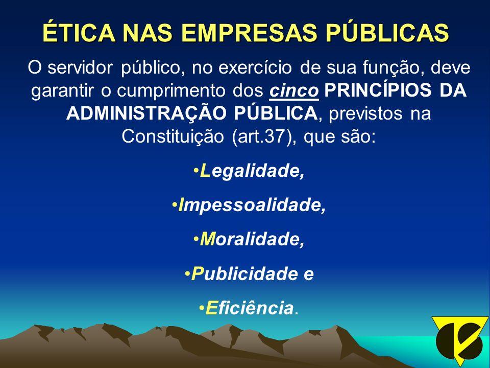ÉTICA NAS EMPRESAS PÚBLICAS O servidor público, no exercício de sua função, deve garantir o cumprimento dos cinco PRINCÍPIOS DA ADMINISTRAÇÃO PÚBLICA, previstos na Constituição (art.37), que são: Legalidade, Impessoalidade, Moralidade, Publicidade e Eficiência.