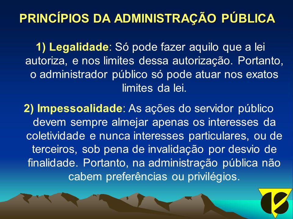 PRINCÍPIOS DA ADMINISTRAÇÃO PÚBLICA 1) Legalidade: Só pode fazer aquilo que a lei autoriza, e nos limites dessa autorização.