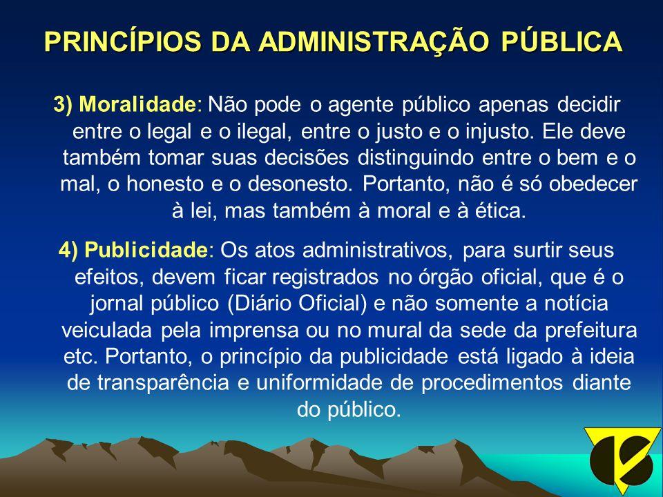 PRINCÍPIOS DA ADMINISTRAÇÃO PÚBLICA 3) Moralidade: Não pode o agente público apenas decidir entre o legal e o ilegal, entre o justo e o injusto.