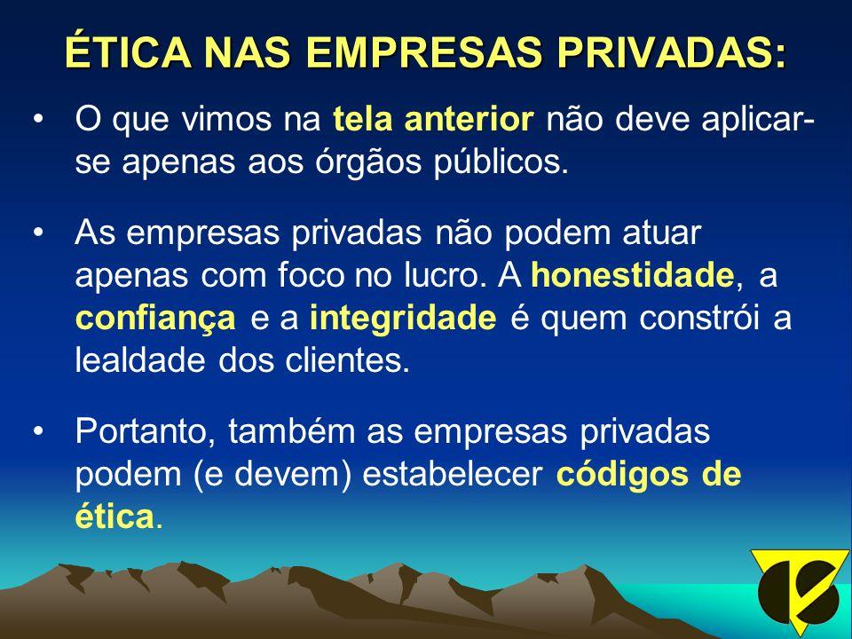ÉTICA NAS EMPRESAS PRIVADAS: O que vimos na tela anterior não deve aplicar- se apenas aos órgãos públicos. As empresas privadas não podem atuar apenas