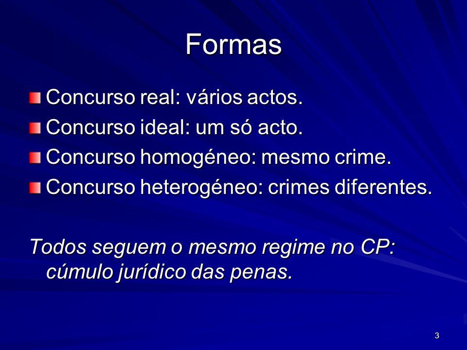 3 Formas Concurso real: vários actos. Concurso ideal: um só acto. Concurso homogéneo: mesmo crime. Concurso heterogéneo: crimes diferentes. Todos segu