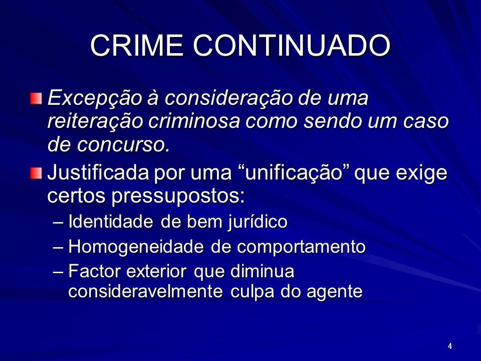 4 CRIME CONTINUADO Excepção à consideração de uma reiteração criminosa como sendo um caso de concurso. Justificada por uma unificação que exige certos