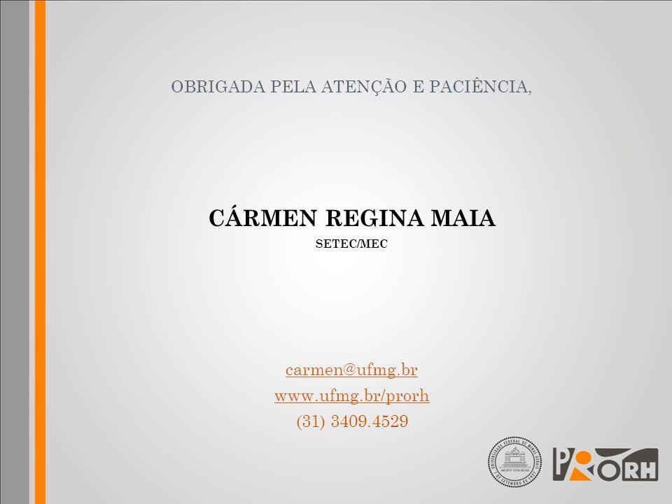 OBRIGADA PELA ATENÇÃO E PACIÊNCIA, CÁRMEN REGINA MAIA SETEC/MEC carmen@ufmg.br www.ufmg.br/prorh (31) 3409.4529