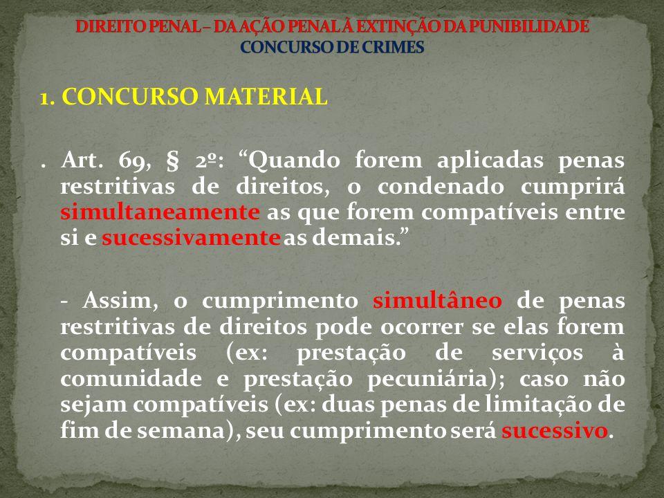 1. CONCURSO MATERIAL. Art. 69, § 2º: Quando forem aplicadas penas restritivas de direitos, o condenado cumprirá simultaneamente as que forem compatíve