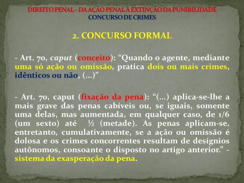 2. CONCURSO FORMAL - Art. 70, caput (conceito): Quando o agente, mediante uma só ação ou omissão, pratica dois ou mais crimes, idênticos ou não, (...)