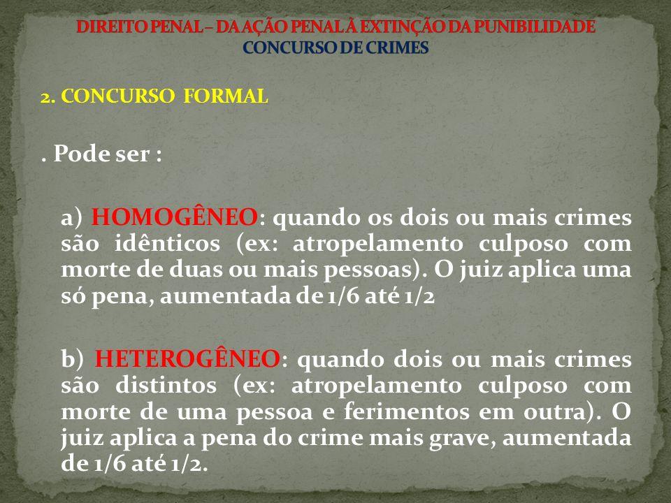 2. CONCURSO FORMAL. Pode ser : a) HOMOGÊNEO: quando os dois ou mais crimes são idênticos (ex: atropelamento culposo com morte de duas ou mais pessoas)
