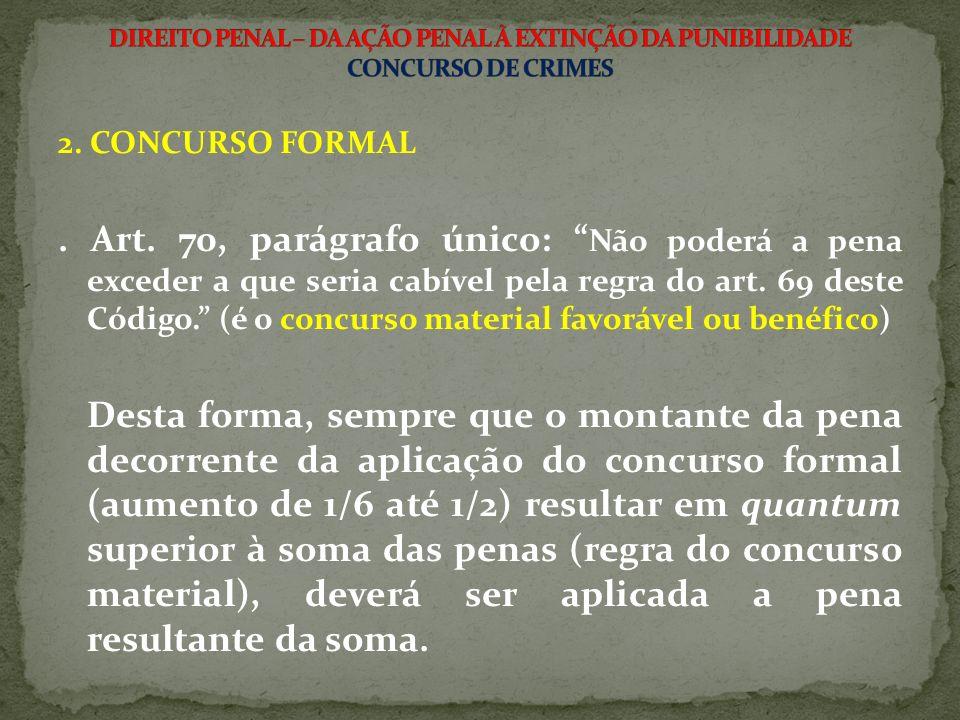2. CONCURSO FORMAL. Art. 70, parágrafo único: Não poderá a pena exceder a que seria cabível pela regra do art. 69 deste Código. (é o concurso material
