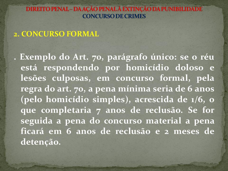 2. CONCURSO FORMAL. Exemplo do Art. 70, parágrafo único: se o réu está respondendo por homicídio doloso e lesões culposas, em concurso formal, pela re