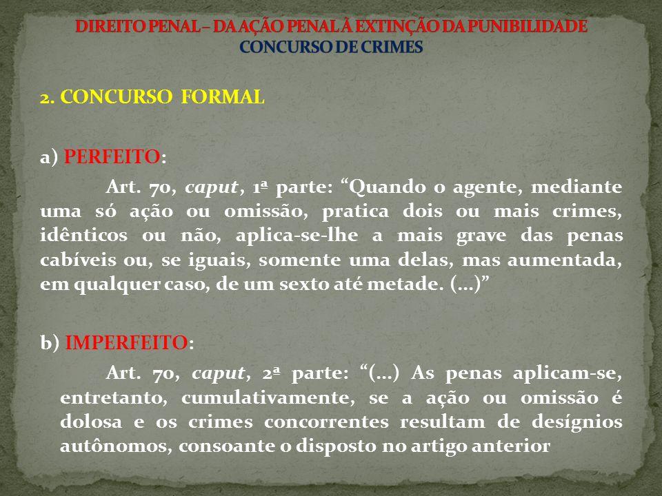2. CONCURSO FORMAL a) PERFEITO: Art. 70, caput, 1ª parte: Quando o agente, mediante uma só ação ou omissão, pratica dois ou mais crimes, idênticos ou