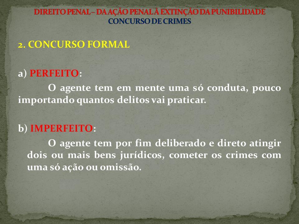 2. CONCURSO FORMAL a) PERFEITO: O agente tem em mente uma só conduta, pouco importando quantos delitos vai praticar. b) IMPERFEITO: O agente tem por f