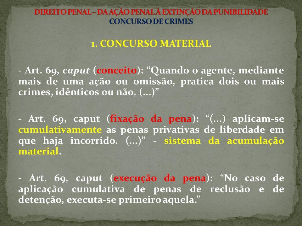 1. CONCURSO MATERIAL - Art. 69, caput (conceito): Quando o agente, mediante mais de uma ação ou omissão, pratica dois ou mais crimes, idênticos ou não