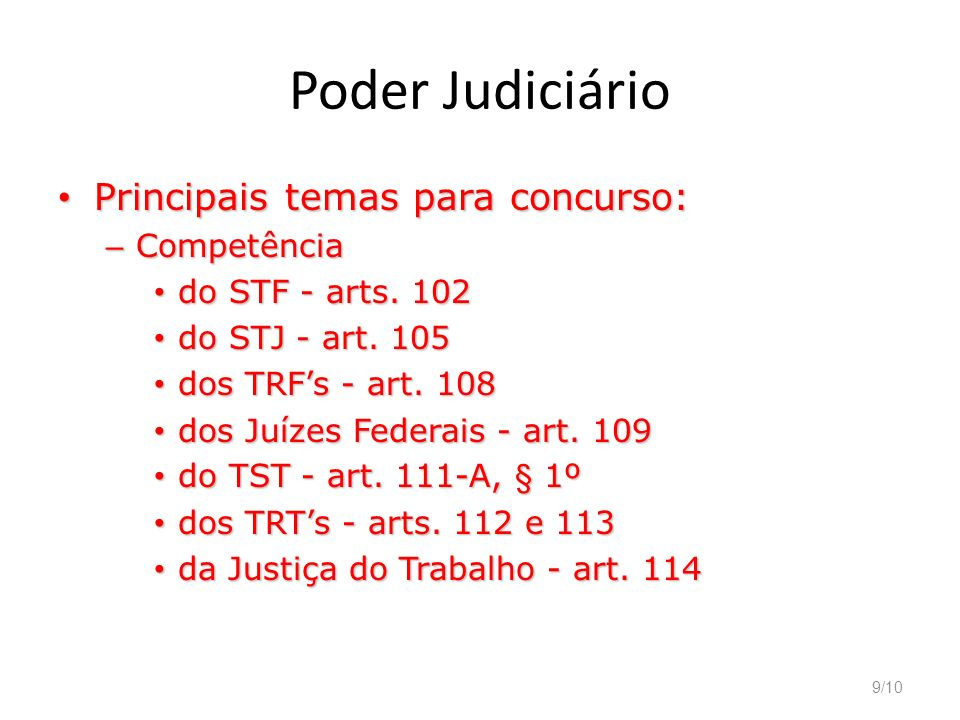 9/10 Poder Judiciário Principais temas para concurso: Principais temas para concurso: – Competência do STF - arts. 102 do STF - arts. 102 do STJ - art