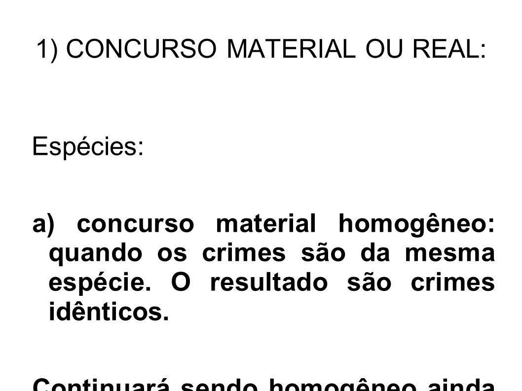 1) CONCURSO MATERIAL OU REAL: Espécies: a) concurso material homogêneo: quando os crimes são da mesma espécie. O resultado são crimes idênticos. Conti