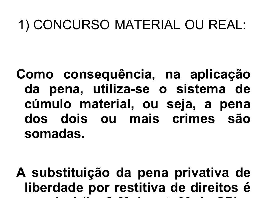 1) CONCURSO MATERIAL OU REAL: Como consequência, na aplicação da pena, utiliza-se o sistema de cúmulo material, ou seja, a pena dos dois ou mais crime