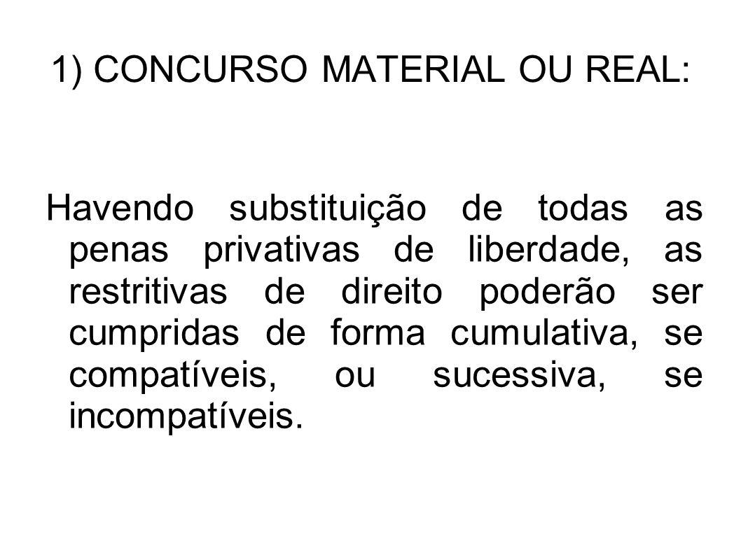 1) CONCURSO MATERIAL OU REAL: Havendo substituição de todas as penas privativas de liberdade, as restritivas de direito poderão ser cumpridas de forma