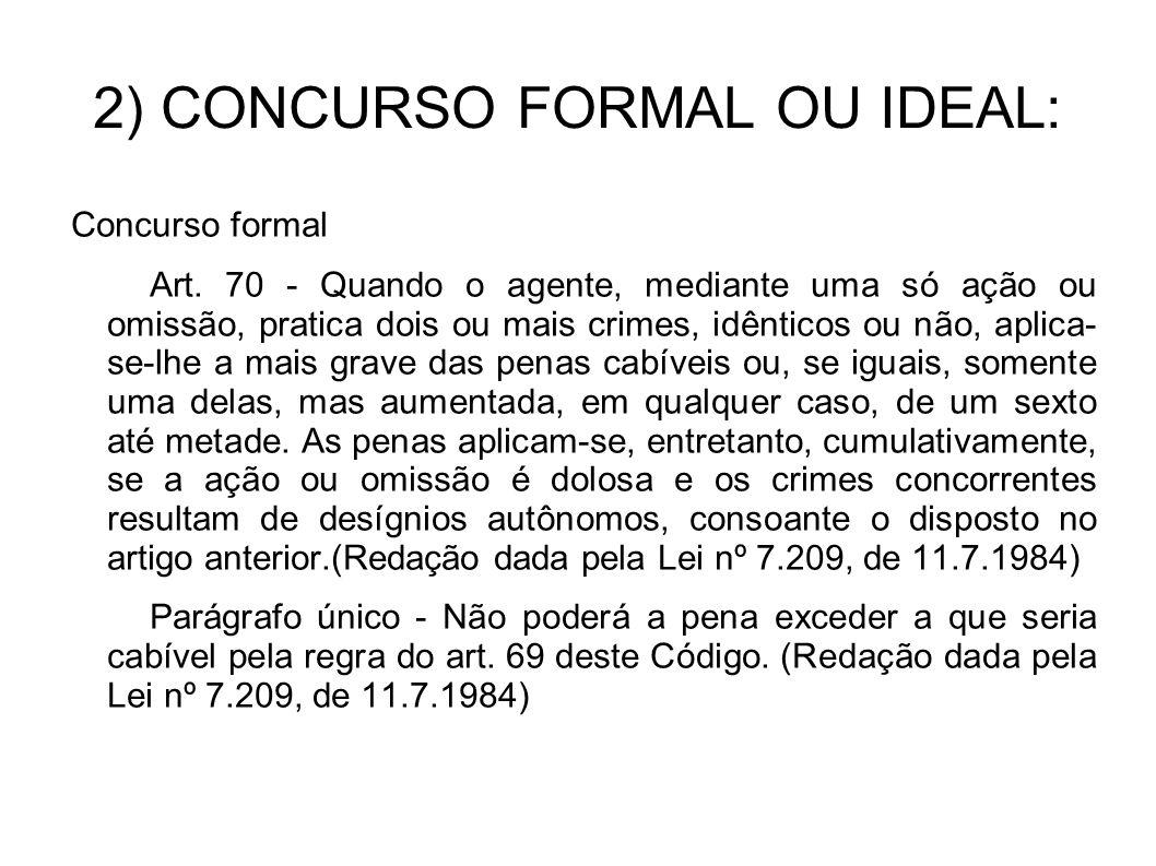 2) CONCURSO FORMAL OU IDEAL: Concurso formal Art. 70 - Quando o agente, mediante uma só ação ou omissão, pratica dois ou mais crimes, idênticos ou não