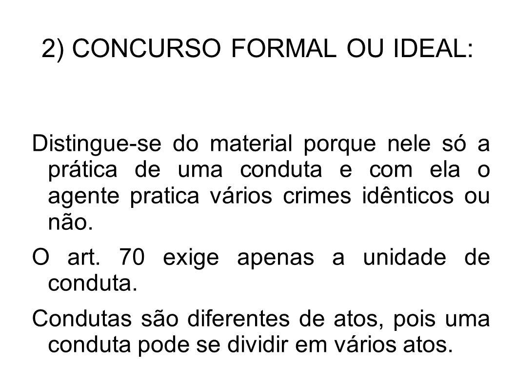 2) CONCURSO FORMAL OU IDEAL: Distingue-se do material porque nele só a prática de uma conduta e com ela o agente pratica vários crimes idênticos ou nã