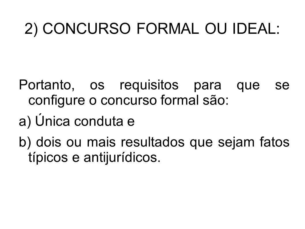 2) CONCURSO FORMAL OU IDEAL: Portanto, os requisitos para que se configure o concurso formal são: a) Única conduta e b) dois ou mais resultados que se