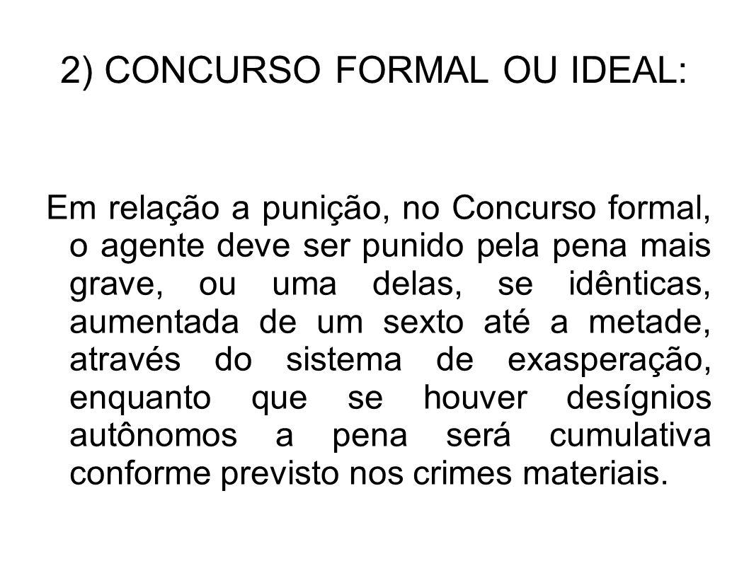 2) CONCURSO FORMAL OU IDEAL: Em relação a punição, no Concurso formal, o agente deve ser punido pela pena mais grave, ou uma delas, se idênticas, aume
