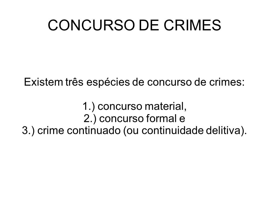 CONCURSO DE CRIMES Existem três espécies de concurso de crimes: 1.) concurso material, 2.) concurso formal e 3.) crime continuado (ou continuidade del