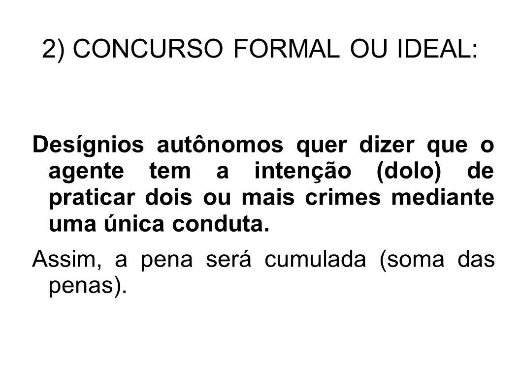 2) CONCURSO FORMAL OU IDEAL: Desígnios autônomos quer dizer que o agente tem a intenção (dolo) de praticar dois ou mais crimes mediante uma única cond